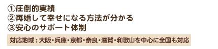 ①圧倒的実績 ②再婚して幸せになる方法が分かる ③安心のサポート体制 対応地域 : 大阪・兵庫・京都・奈良・滋賀・和歌山を中心に全国も対応